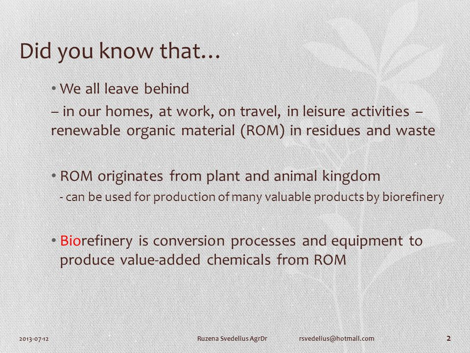 Did you know that… We all leave behind – in our homes, at work, on travel, in leisure activities – renewable organic material (ROM) in residues and waste ROM originates from plant and animal kingdom - can be used for production of many valuable products by biorefinery Biorefinery is conversion processes and equipment to produce value-added chemicals from ROM 2013-07-12Ruzena Svedelius AgrDr rsvedelius@hotmail.com 2