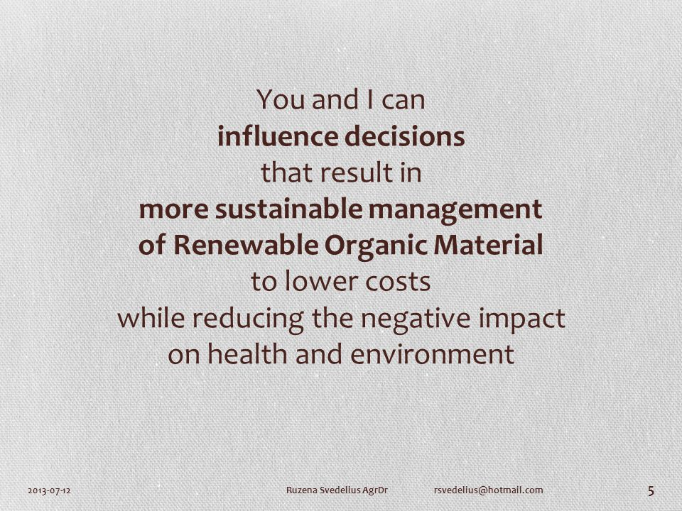 You and I can influence decisions that result in more sustainable management of Renewable Organic Material to lower costs while reducing the negative impact on health and environment 2013-07-12Ruzena Svedelius AgrDr rsvedelius@hotmail.com 5