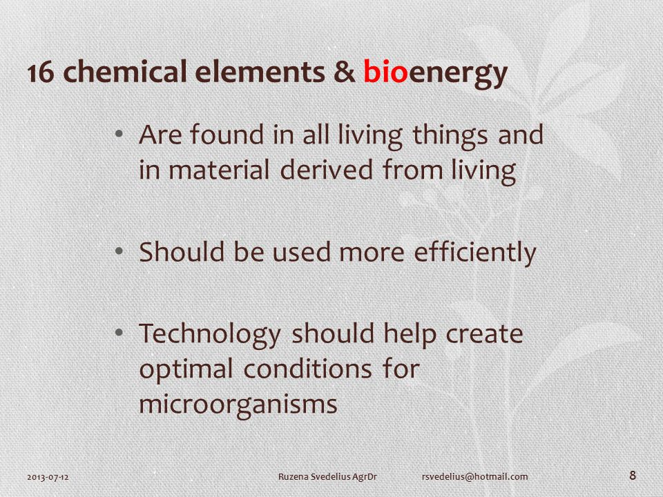 16 chemical elements & bioenergy Are found in all living things and in material derived from living Should be used more efficiently Technology should help create optimal conditions for microorganisms 2013-07-12Ruzena Svedelius AgrDr rsvedelius@hotmail.com 8