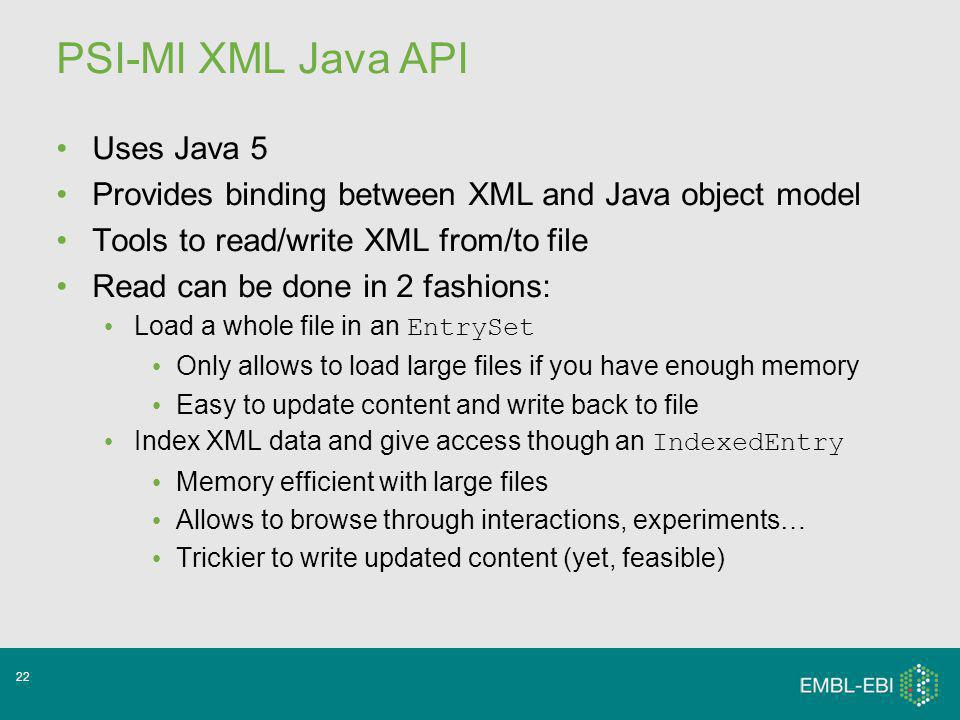22 PSI-MI XML Java API Uses Java 5 Provides binding between XML and Java object model Tools to read/write XML from/to file Read can be done in 2 fashions: Load a whole file in an EntrySet Only allows to load large files if you have enough memory Easy to update content and write back to file Index XML data and give access though an IndexedEntry Memory efficient with large files Allows to browse through interactions, experiments… Trickier to write updated content (yet, feasible)