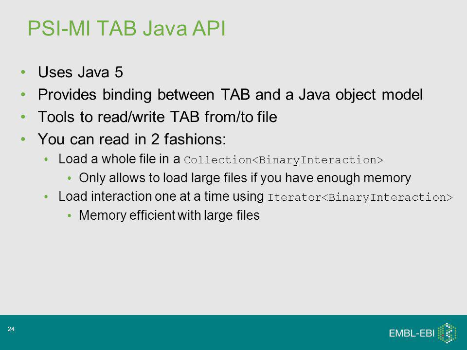 24 PSI-MI TAB Java API Uses Java 5 Provides binding between TAB and a Java object model Tools to read/write TAB from/to file You can read in 2 fashions: Load a whole file in a Collection Only allows to load large files if you have enough memory Load interaction one at a time using Iterator Memory efficient with large files