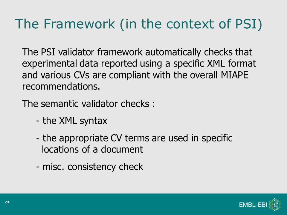 29 The PSI validator framework automatically checks that experimental data reported using a specific XML format and various CVs are compliant with the overall MIAPE recommendations.