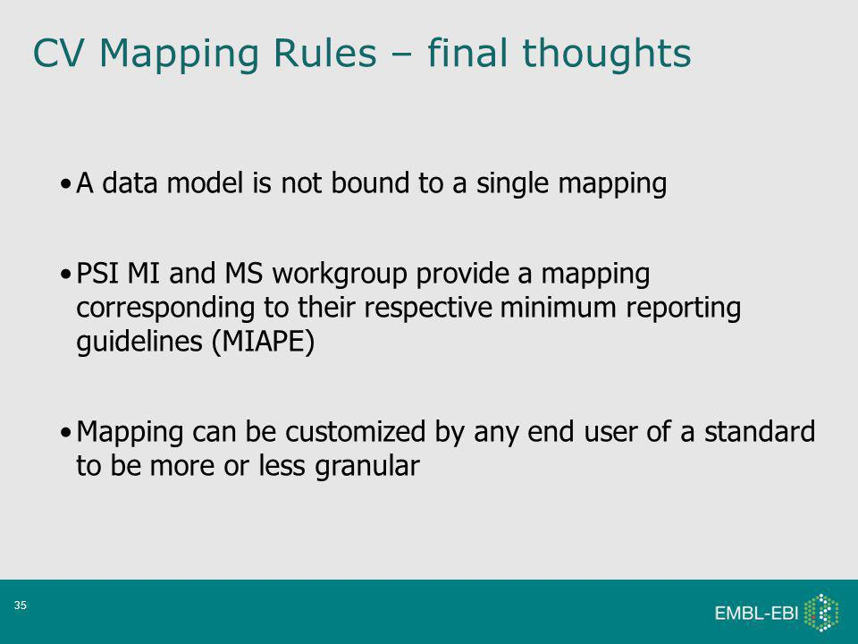 35 A data model is not bound to a single mapping PSI MI and MS workgroup provide a mapping corresponding to their respective minimum reporting guidelines (MIAPE) Mapping can be customized by any end user of a standard to be more or less granular CV Mapping Rules – final thoughts