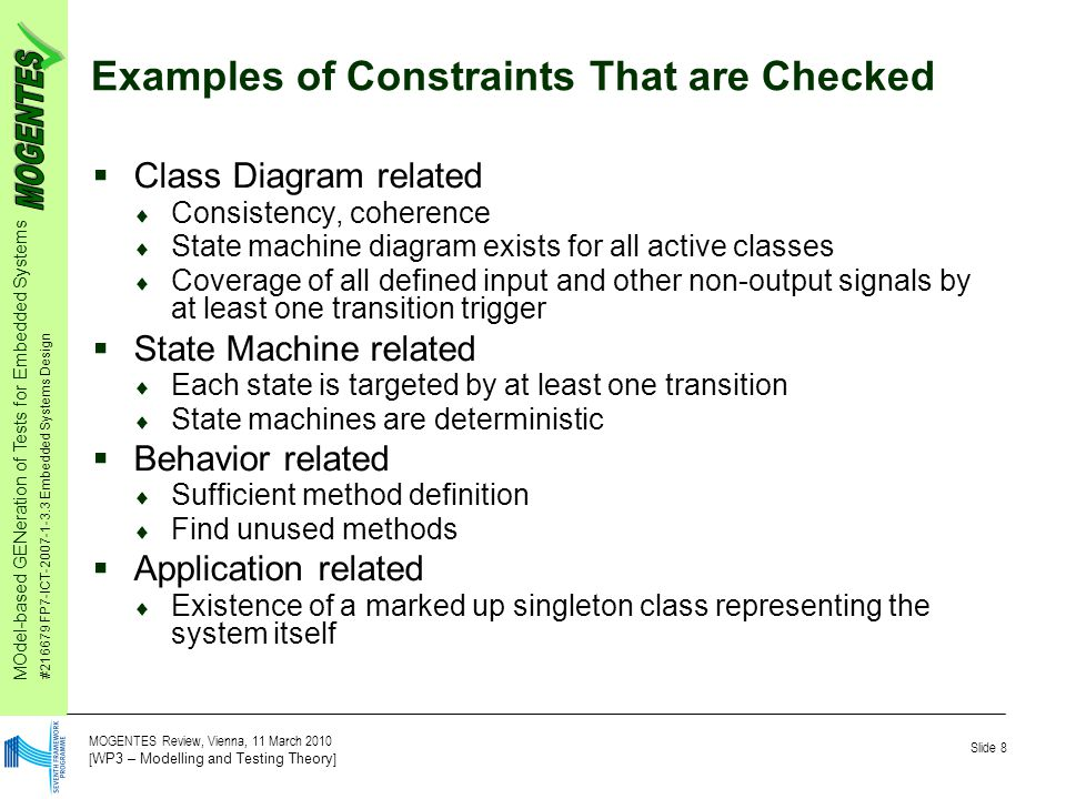 MOdel-based GENeration of Tests for Embedded Systems #216679 FP7-ICT-2007-1-3.3 Embedded Systems Design Slide 8 MOGENTES Review, Vienna, 11 March 2010 [ WP3 – Modelling and Testing Theory ] Examples of Constraints That are Checked  Class Diagram related  Consistency, coherence  State machine diagram exists for all active classes  Coverage of all defined input and other non-output signals by at least one transition trigger  State Machine related  Each state is targeted by at least one transition  State machines are deterministic  Behavior related  Sufficient method definition  Find unused methods  Application related  Existence of a marked up singleton class representing the system itself