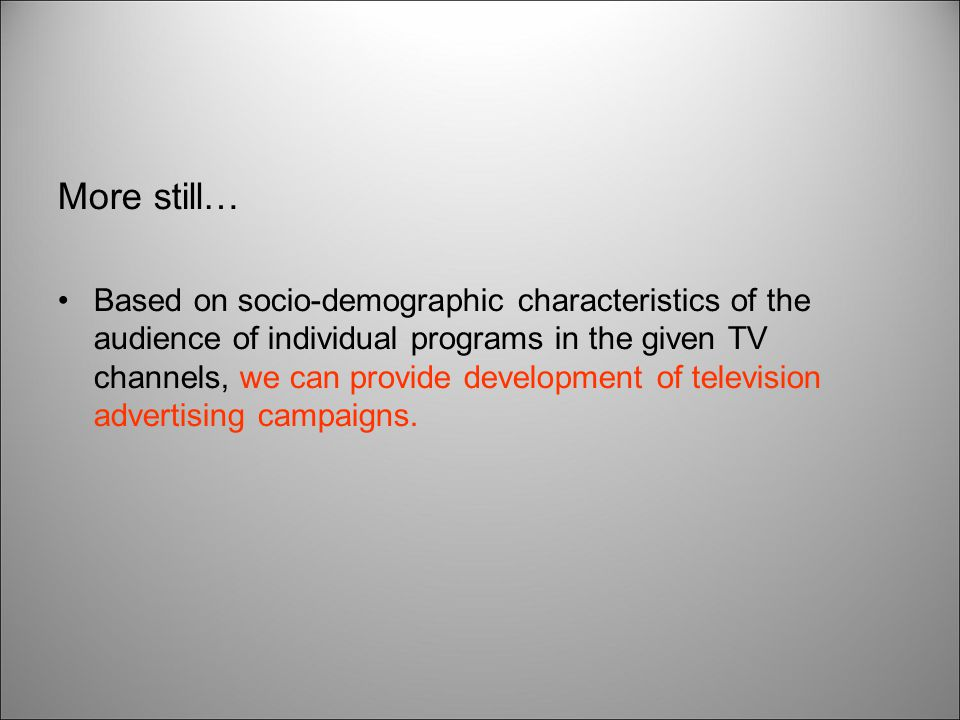 More still… Based on socio-demographic characteristics of the audience of individual programs in the given TV channels, we can provide development of television advertising campaigns.