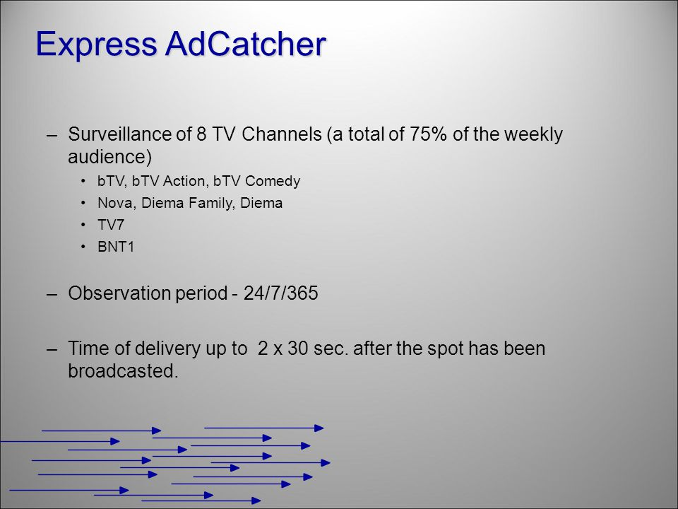 –Surveillance of 8 TV Channels (a total of 75% of the weekly audience) bTV, bTV Action, bTV Comedy Nova, Diema Family, Diema TV7 BNT1 –Observation period - 24/7/365 –Time of delivery up to 2 x 30 sec.