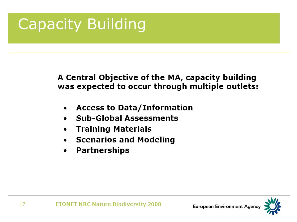 EIONET NRC Nature Biodiversity 200817 Capacity Building A Central Objective of the MA, capacity building was expected to occur through multiple outlets: Access to Data/Information Sub-Global Assessments Training Materials Scenarios and Modeling Partnerships