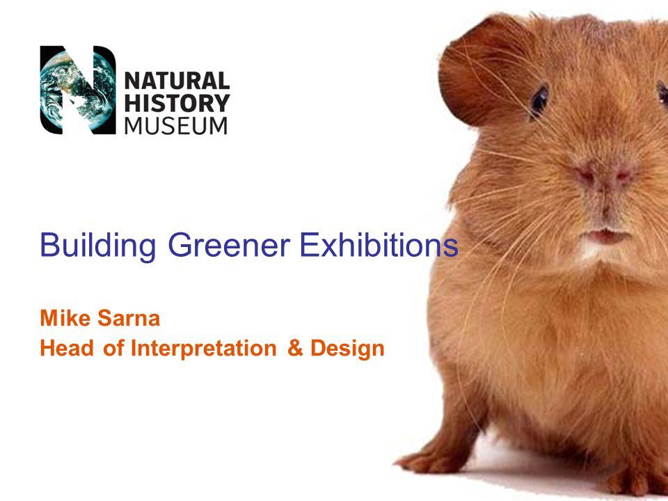 Mike Sarna Head of Interpretation & Design Building Greener Exhibitions
