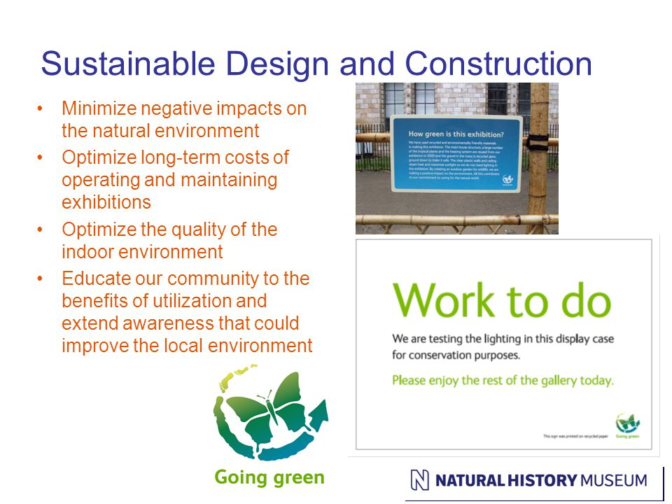 Sustainable Design and Construction Minimize negative impacts on the natural environment Optimize long-term costs of operating and maintaining exhibitions Optimize the quality of the indoor environment Educate our community to the benefits of utilization and extend awareness that could improve the local environment