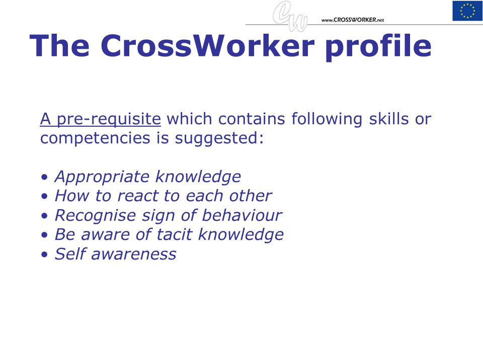 The CrossWorker profile A pre-requisite which contains following skills or competencies is suggested: Appropriate knowledge How to react to each other