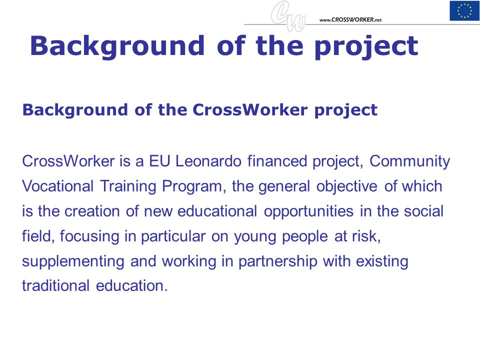 Background of the project Background of the CrossWorker project CrossWorker is a EU Leonardo financed project, Community Vocational Training Program,