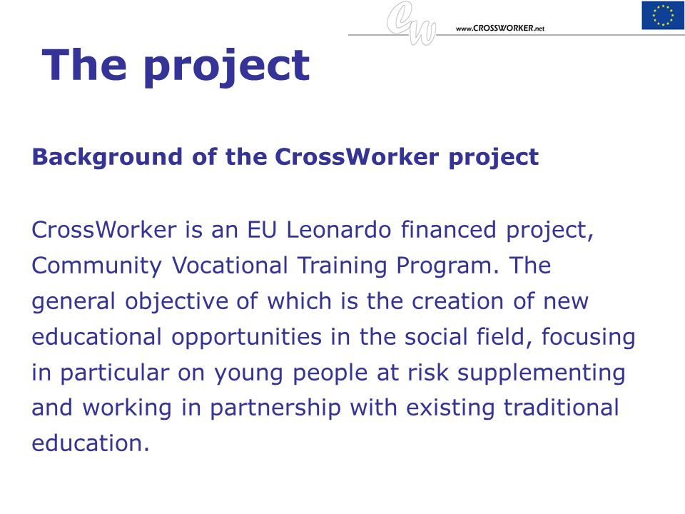 The project Background of the CrossWorker project CrossWorker is an EU Leonardo financed project, Community Vocational Training Program. The general o