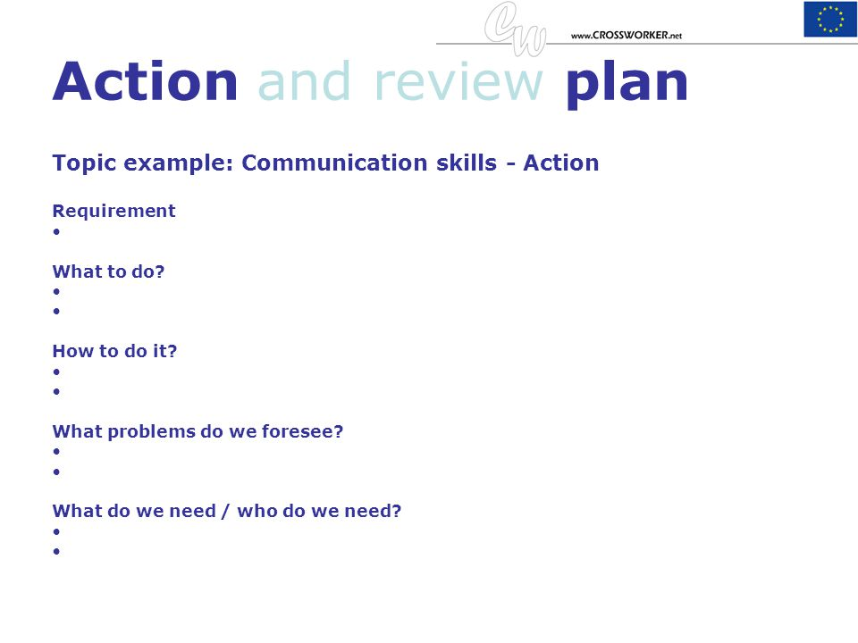 Action and review plan Topic example: Communication skills - Action Requirement What to do? How to do it? What problems do we foresee? What do we need