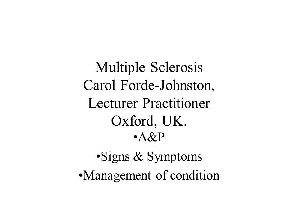 Multiple Sclerosis Carol Forde-Johnston, Lecturer Practitioner Oxford, UK. A&P Signs & Symptoms Management of condition