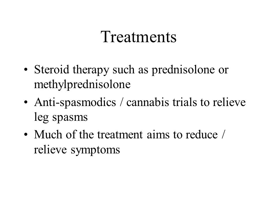 Treatments Steroid therapy such as prednisolone or methylprednisolone Anti-spasmodics / cannabis trials to relieve leg spasms Much of the treatment ai