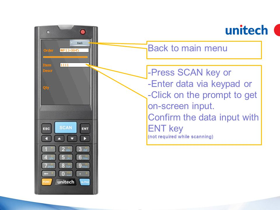 Back to main menu -Press SCAN key or -Enter data via keypad or -Click on the prompt to get on-screen input.