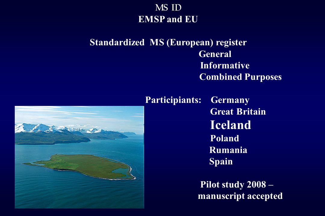 MS ID EMSP and EU Standardized MS (European) register General Informative Combined Purposes Participiants: Germany Great Britain Iceland Poland Rumania Spain Pilot study 2008 – manuscript accepted