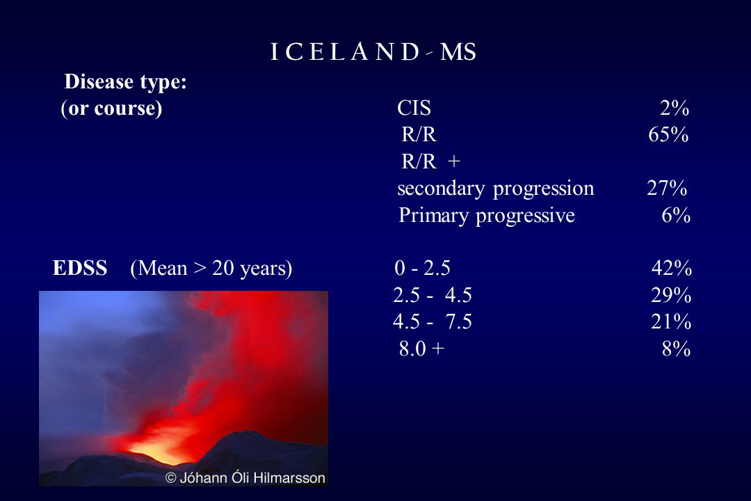 I C E L A N D - MS Disease type: (or course) CIS 2% R/R 65% R/R + secondary progression 27% Primary progressive 6% EDSS (Mean > 20 years) 0 - 2.5 42% 2.5 - 4.5 29% 4.5 - 7.5 21% 8.0 + 8%