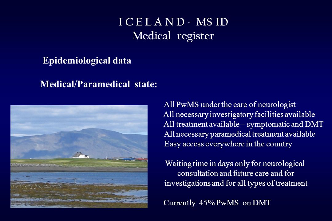 I C E L A N D - MS ID Medical register Epidemiological data Medical/Paramedical state: All PwMS under the care of neurologist All necessary investigatory facilities available All treatment available – symptomatic and DMT All necessary paramedical treatment available Easy access everywhere in the country Waiting time in days only for neurological consultation and future care and for investigations and for all types of treatment Currently 45% PwMS on DMT