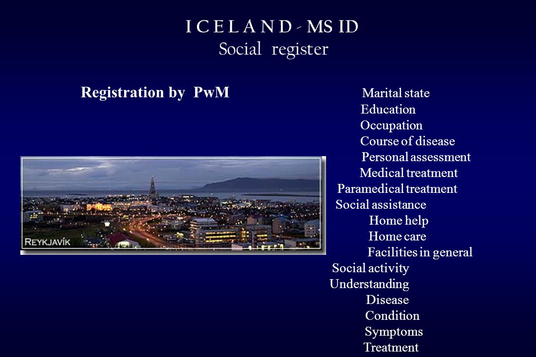 I C E L A N D - MS ID Social register Registration by PwM Marital state Education Occupation Course of disease Personal assessment Medical treatment Paramedical treatment Social assistance Home help Home care Facilities in general Social activity Understanding Disease Condition Symptoms Treatment