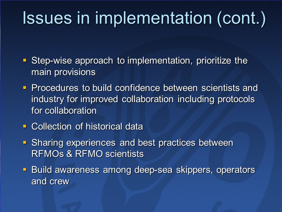 Issues in implementation (cont.)  Step-wise approach to implementation, prioritize the main provisions  Procedures to build confidence between scientists and industry for improved collaboration including protocols for collaboration  Collection of historical data  Sharing experiences and best practices between RFMOs & RFMO scientists  Build awareness among deep-sea skippers, operators and crew