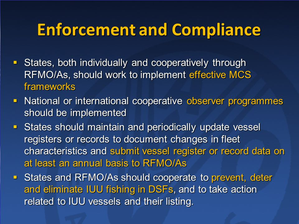 Enforcement and Compliance  States, both individually and cooperatively through RFMO/As, should work to implement effective MCS frameworks  National or international cooperative observer programmes should be implemented  States should maintain and periodically update vessel registers or records to document changes in fleet characteristics and submit vessel register or record data on at least an annual basis to RFMO/As  States and RFMO/As should cooperate to prevent, deter and eliminate IUU fishing in DSFs, and to take action related to IUU vessels and their listing.