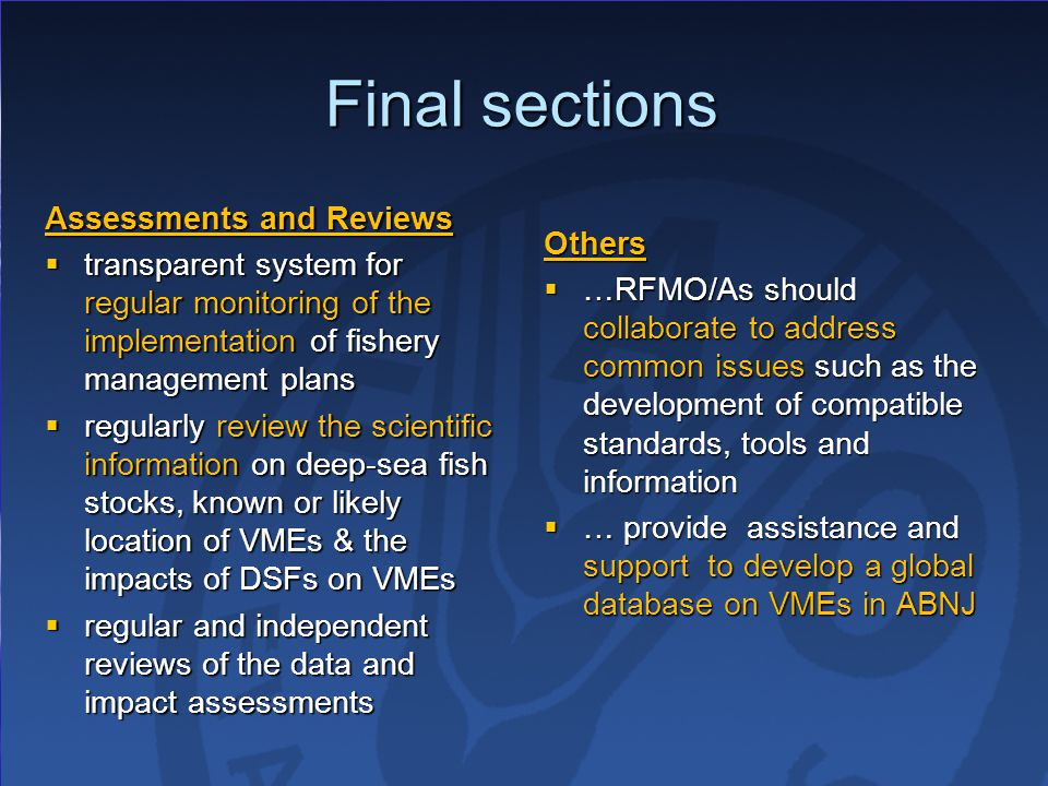Final sections Assessments and Reviews  transparent system for regular monitoring of the implementation of fishery management plans  regularly review the scientific information on deep-sea fish stocks, known or likely location of VMEs & the impacts of DSFs on VMEs  regular and independent reviews of the data and impact assessments Others  …RFMO/As should collaborate to address common issues such as the development of compatible standards, tools and information  … provide assistance and support to develop a global database on VMEs in ABNJ