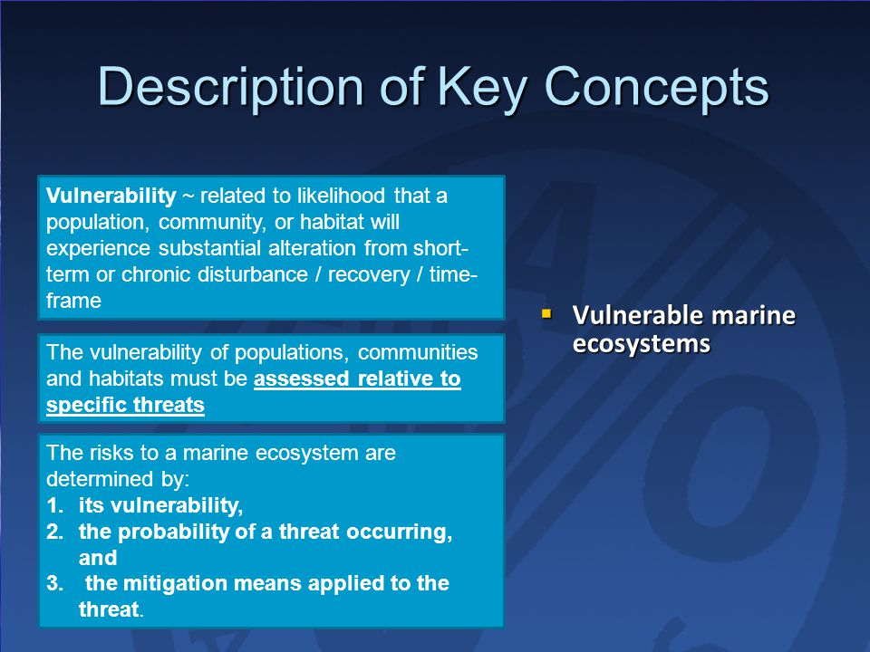 Description of Key Concepts Vulnerability ~ related to likelihood that a population, community, or habitat will experience substantial alteration from short- term or chronic disturbance / recovery / time- frame The vulnerability of populations, communities and habitats must be assessed relative to specific threats The risks to a marine ecosystem are determined by: 1.its vulnerability, 2.the probability of a threat occurring, and 3.