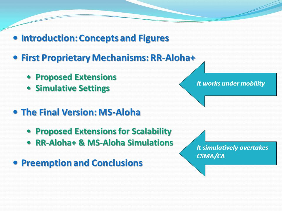 Introduction: Concepts and Figures Introduction: Concepts and Figures First Proprietary Mechanisms: RR-Aloha+ First Proprietary Mechanisms: RR-Aloha+ Proposed Extensions Proposed Extensions Simulative Settings Simulative Settings The Final Version: MS-Aloha The Final Version: MS-Aloha Proposed Extensions for Scalability Proposed Extensions for Scalability RR-Aloha+ & MS-Aloha Simulations RR-Aloha+ & MS-Aloha Simulations Preemption and Conclusions Preemption and Conclusions It works under mobility It simulatively overtakes CSMA/CA