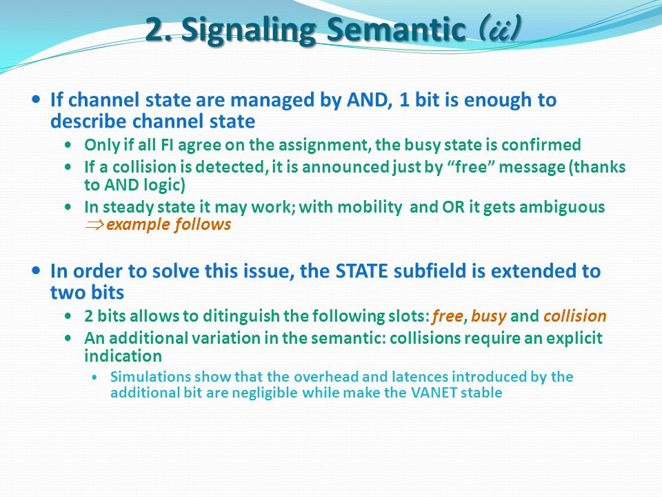 If channel state are managed by AND, 1 bit is enough to describe channel state Only if all FI agree on the assignment, the busy state is confirmed If a collision is detected, it is announced just by free message (thanks to AND logic) In steady state it may work; with mobility and OR it gets ambiguous  example follows In order to solve this issue, the STATE subfield is extended to two bits 2 bits allows to ditinguish the following slots: free, busy and collision An additional variation in the semantic: collisions require an explicit indication Simulations show that the overhead and latences introduced by the additional bit are negligible while make the VANET stable 2.