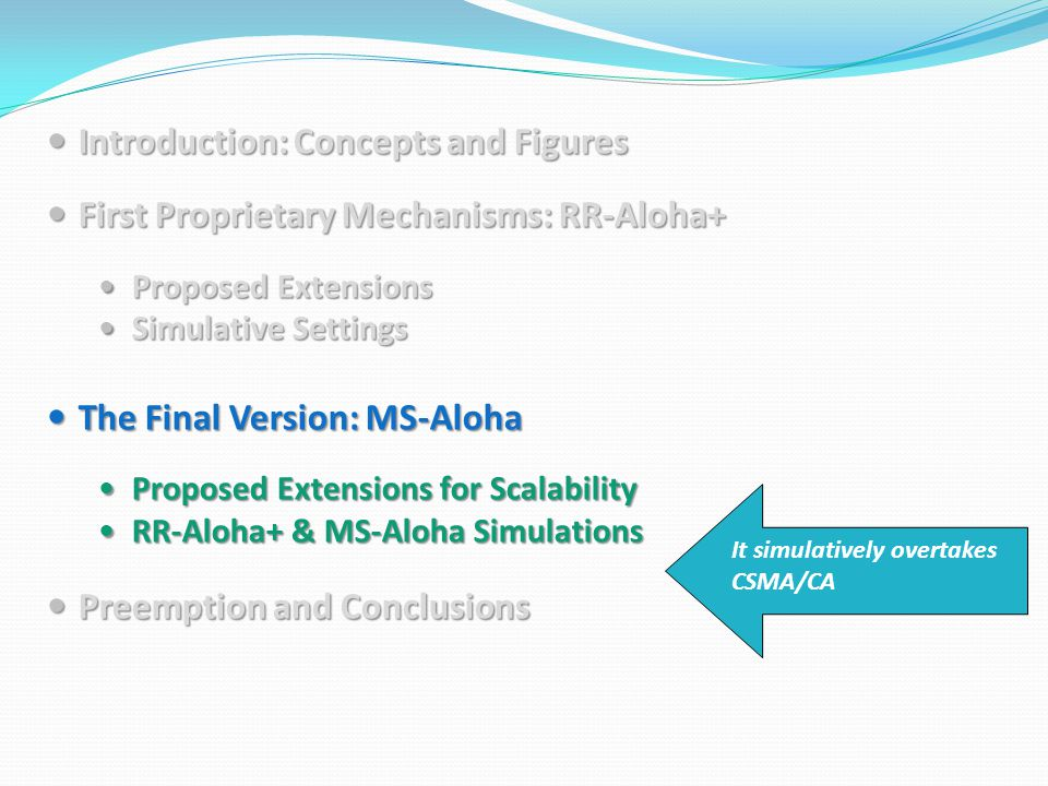 Introduction: Concepts and Figures Introduction: Concepts and Figures First Proprietary Mechanisms: RR-Aloha+ First Proprietary Mechanisms: RR-Aloha+ Proposed Extensions Proposed Extensions Simulative Settings Simulative Settings The Final Version: MS-Aloha The Final Version: MS-Aloha Proposed Extensions for Scalability Proposed Extensions for Scalability RR-Aloha+ & MS-Aloha Simulations RR-Aloha+ & MS-Aloha Simulations Preemption and Conclusions Preemption and Conclusions It simulatively overtakes CSMA/CA