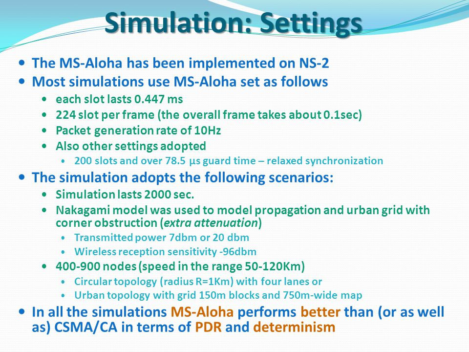 Simulation: Settings The MS-Aloha has been implemented on NS-2 Most simulations use MS-Aloha set as follows each slot lasts 0.447 ms 224 slot per frame (the overall frame takes about 0.1sec) Packet generation rate of 10Hz Also other settings adopted 200 slots and over 78.5 µs guard time – relaxed synchronization The simulation adopts the following scenarios: Simulation lasts 2000 sec.