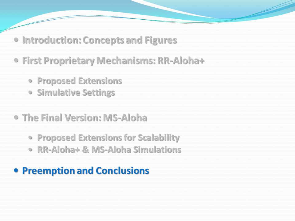 Introduction: Concepts and Figures Introduction: Concepts and Figures First Proprietary Mechanisms: RR-Aloha+ First Proprietary Mechanisms: RR-Aloha+ Proposed Extensions Proposed Extensions Simulative Settings Simulative Settings The Final Version: MS-Aloha The Final Version: MS-Aloha Proposed Extensions for Scalability Proposed Extensions for Scalability RR-Aloha+ & MS-Aloha Simulations RR-Aloha+ & MS-Aloha Simulations Preemption and Conclusions Preemption and Conclusions