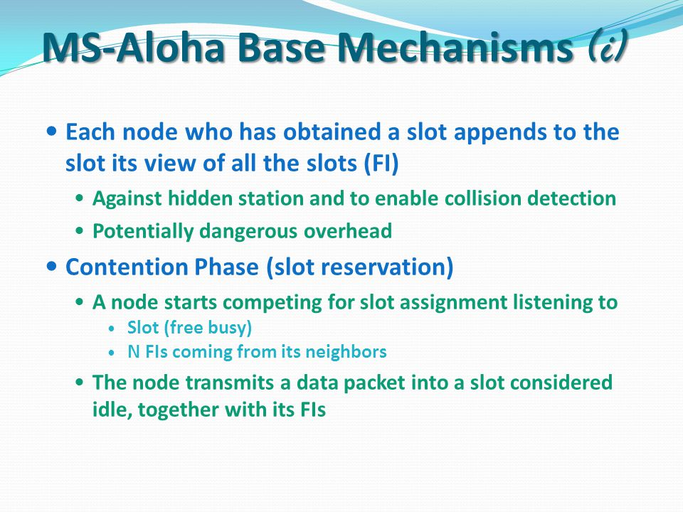 Each node who has obtained a slot appends to the slot its view of all the slots (FI) Against hidden station and to enable collision detection Potentially dangerous overhead Contention Phase (slot reservation) A node starts competing for slot assignment listening to Slot (free busy) N FIs coming from its neighbors The node transmits a data packet into a slot considered idle, together with its FIs MS-Aloha Base Mechanisms (i)