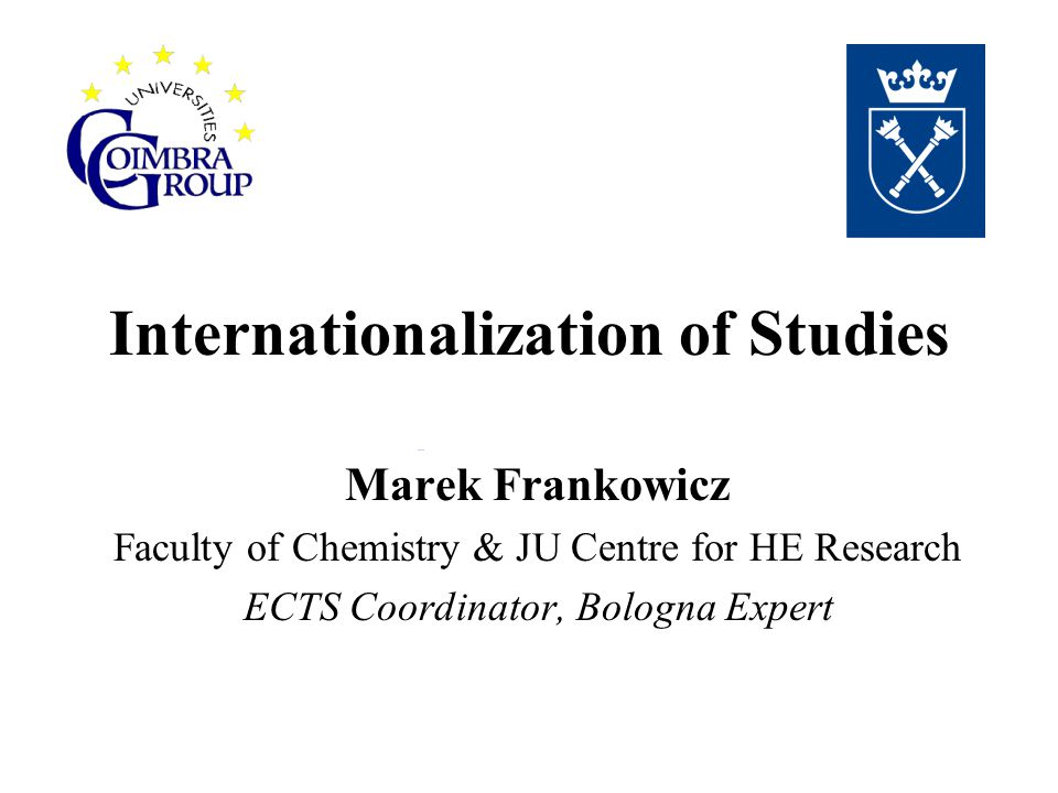 Internationalization of Studies Marek Frankowicz Faculty of Chemistry & JU Centre for HE Research ECTS Coordinator, Bologna Expert