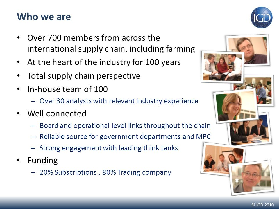© IGD 2010 Over 700 members from across the international supply chain, including farming At the heart of the industry for 100 years Total supply chain perspective In-house team of 100 – Over 30 analysts with relevant industry experience Well connected – Board and operational level links throughout the chain – Reliable source for government departments and MPC – Strong engagement with leading think tanks Funding – 20% Subscriptions, 80% Trading company Who we are