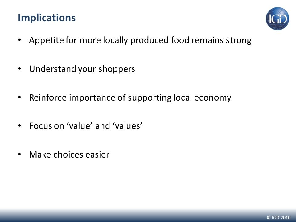 © IGD 2010 Implications Appetite for more locally produced food remains strong Understand your shoppers Reinforce importance of supporting local economy Focus on 'value' and 'values' Make choices easier