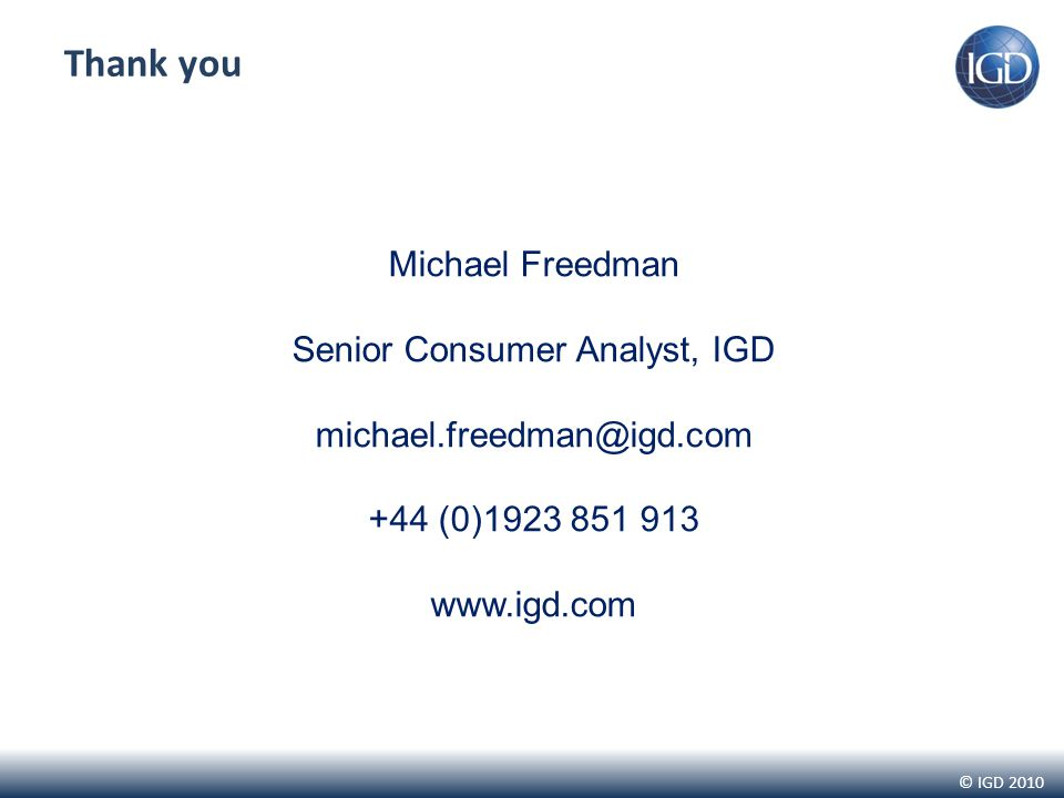 © IGD 2010 Thank you Michael Freedman Senior Consumer Analyst, IGD michael.freedman@igd.com +44 (0)1923 851 913 www.igd.com