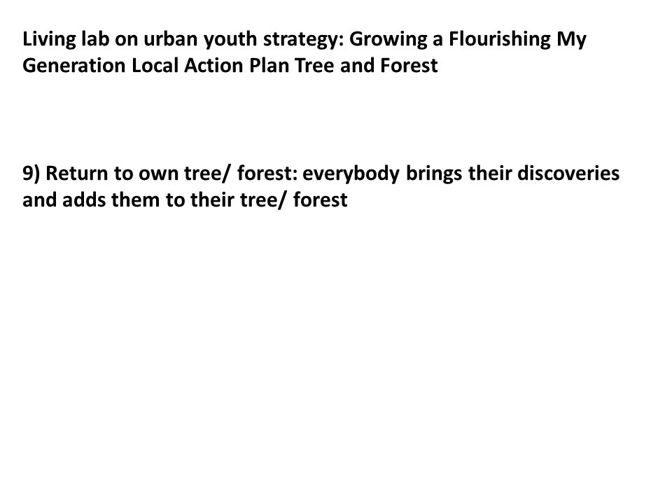 Living lab on urban youth strategy: Growing a Flourishing My Generation Local Action Plan Tree and Forest 7) Return to own table -Draw the three plants (and anything) to your tree/forest 8) Hike in the MG-mind-forest -Discovery journey: pick one wonderful thing you discover in the forest 9) Return to own table: everybody brings their discoveries and adds them to their tree/ forest