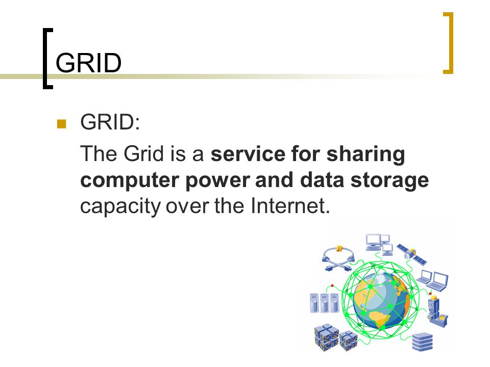GRID GRID: The Grid is a service for sharing computer power and data storage capacity over the Internet.
