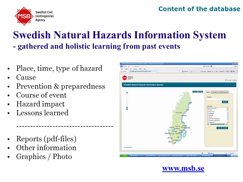 Swedish Natural Hazards Information System - gathered and holistic learning from past events Place, time, type of hazard Cause Prevention & preparedness Course of event Hazard impact Lessons learned ----------------------------------- Reports (pdf-files) Other information Graphics / Photo www.msb.se Content of the database