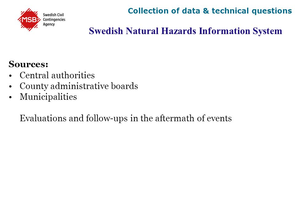 Swedish Natural Hazards Information System Sources: Central authorities County administrative boards Municipalities Evaluations and follow-ups in the aftermath of events Collection of data & technical questions