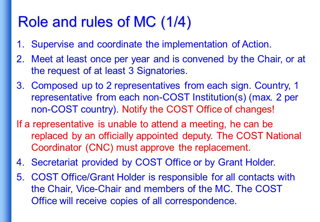 Role and rules of MC (1/4) 1.Supervise and coordinate the implementation of Action. 2.Meet at least once per year and is convened by the Chair, or at