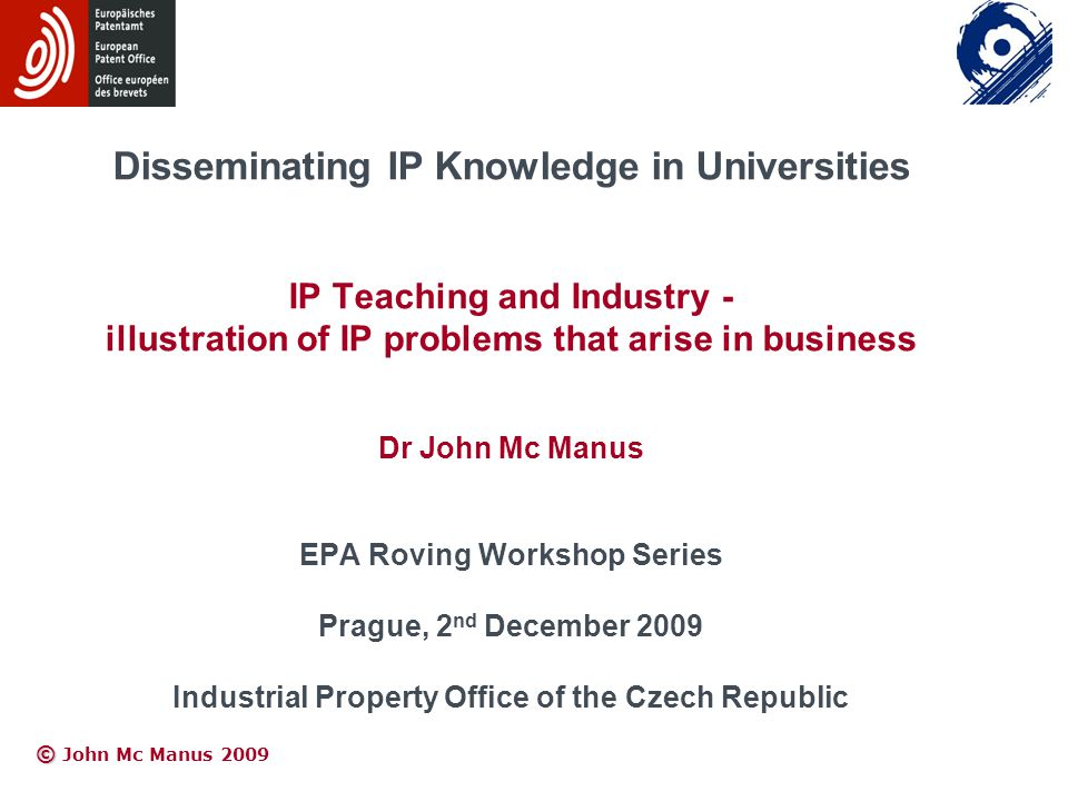 © © John Mc Manus 2009 Disseminating IP Knowledge in Universities IP Teaching and Industry - illustration of IP problems that arise in business Dr Joh