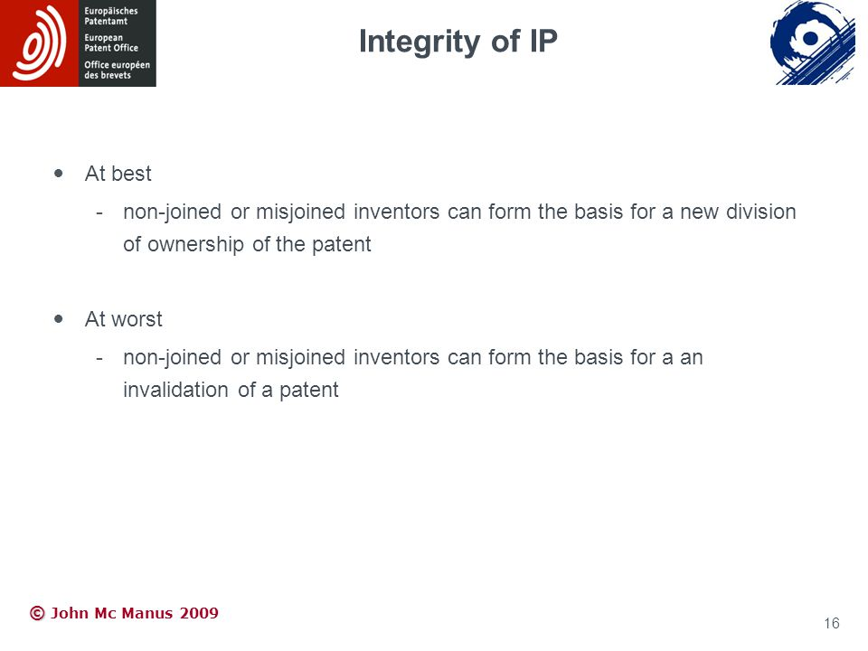 © © John Mc Manus 2009 At best -non-joined or misjoined inventors can form the basis for a new division of ownership of the patent At worst -non-joine