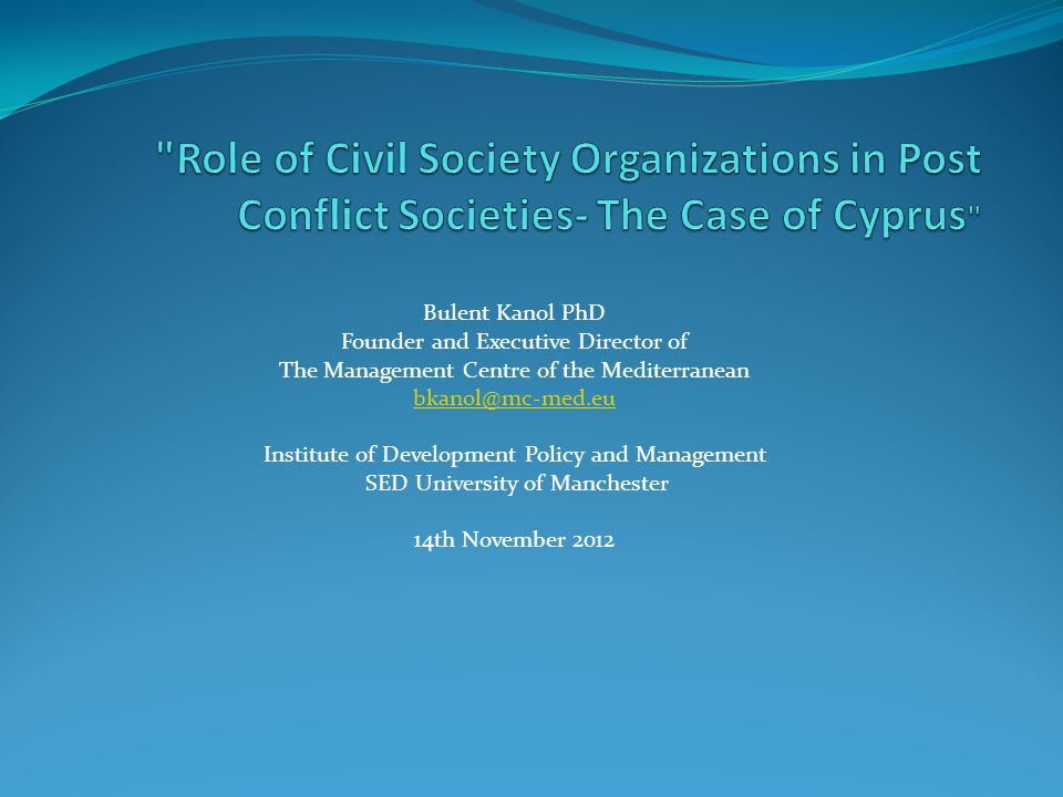 Bulent Kanol PhD Founder and Executive Director of The Management Centre of the Mediterranean Institute of Development Policy and Management SED University of Manchester 14th November 2012