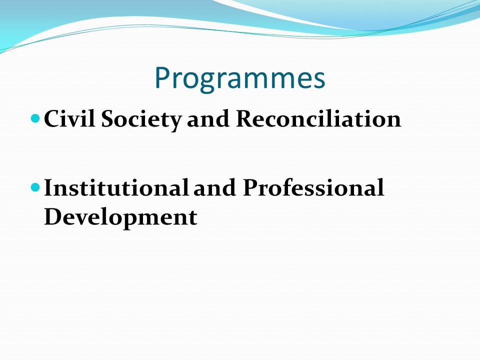 Programmes Civil Society and Reconciliation Institutional and Professional Development
