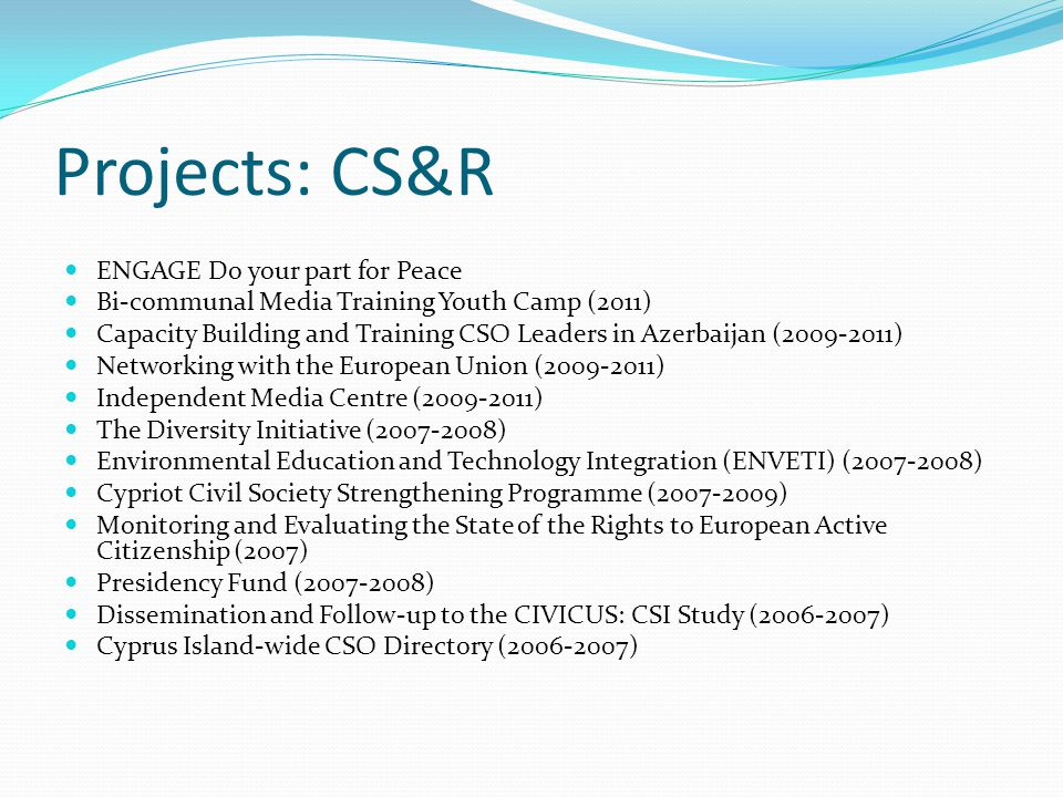 Projects: CS&R ENGAGE Do your part for Peace Bi-communal Media Training Youth Camp (2011) Capacity Building and Training CSO Leaders in Azerbaijan ( ) Networking with the European Union ( ) Independent Media Centre ( ) The Diversity Initiative ( ) Environmental Education and Technology Integration (ENVETI) ( ) Cypriot Civil Society Strengthening Programme ( ) Monitoring and Evaluating the State of the Rights to European Active Citizenship (2007) Presidency Fund ( ) Dissemination and Follow-up to the CIVICUS: CSI Study ( ) Cyprus Island-wide CSO Directory ( )