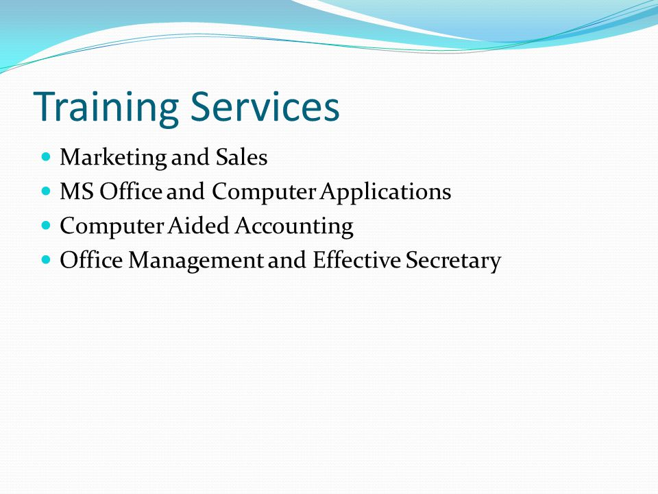 Training Services Marketing and Sales MS Office and Computer Applications Computer Aided Accounting Office Management and Effective Secretary