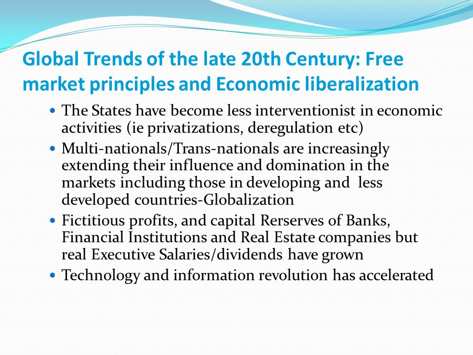 Global Trends of the late 20th Century: Free market principles and Economic liberalization The States have become less interventionist in economic activities (ie privatizations, deregulation etc) Multi-nationals/Trans-nationals are increasingly extending their influence and domination in the markets including those in developing and less developed countries-Globalization Fictitious profits, and capital Rerserves of Banks, Financial Institutions and Real Estate companies but real Executive Salaries/dividends have grown Technology and information revolution has accelerated
